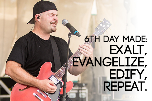 6th Day Made: Exalt, Evangelize, Edify, Repeat.