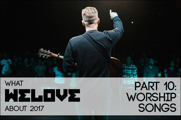 WHAT WE LOVE ABOUT 2017, Part 10: Worship Songs
