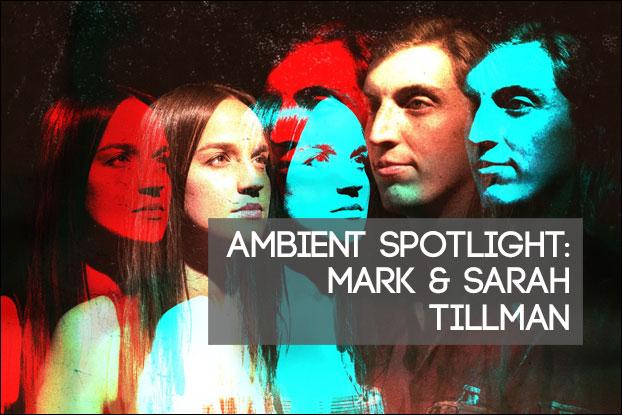 Ambient Spotlight: Mark & Sarah Tillman