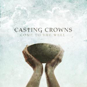 Come To The Well by Casting Crowns | CD Reviews And Information | NewReleaseTuesday.com